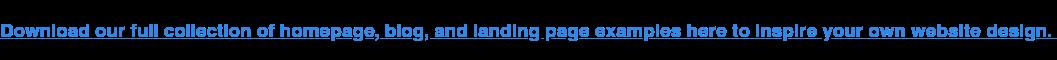 Scarica la nostra raccolta completa di homepage, blog e esempi di pagine di destinazione qui per ispirare la progettazione del tuo sito web.