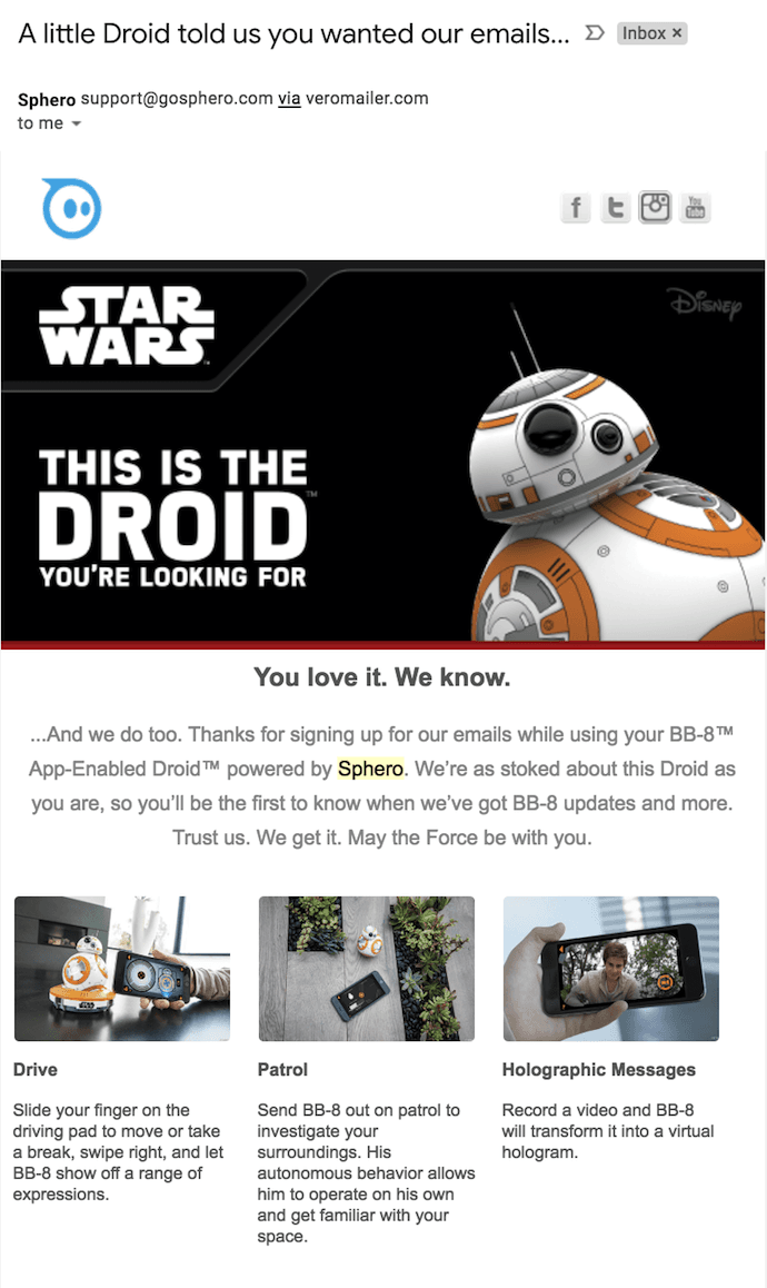 "Email di benvenuto di Sphero con BB-8 Star Wars Droid che dice ciao ""width ="" 690 ""style ="" width: 690px; ""srcset ="" https://blog.hubspot.com/hs-fs/hubfs/sphero-welcome-email .png? t = 1538986035595 & width = 345 & name = sphero-welcome-email.png 345w, https://blog.hubspot.com/hs-fs/hubfs/sphero-welcome-email.png?t=1538986035595&width=690&name=sphero- welcome-email.png 690w, https://blog.hubspot.com/hs-fs/hubfs/sphero-welcome-email.png?t=1538986035595&width=1035&name=sphero-welcome-email.png 1035w, https: // blog.hubspot.com/hs-fs/hubfs/sphero-welcome-email.png?t=1538986035595&width=1380&name=sphero-welcome-email.png 1380w, https://blog.hubspot.com/hs-fs/hubfs /sphero-welcome-email.png?t=1538986035595&width=1725&name=sphero-welcome-email.png 1725w, https://blog.hubspot.com/hs-fs/hubfs/sphero-welcome-email.png?t= 1538986035595 & width = 2070 & name = sphero-welcome-email.png 2070w ""sizes ="" (larghezza massima: 690px) 100vw, 690px"