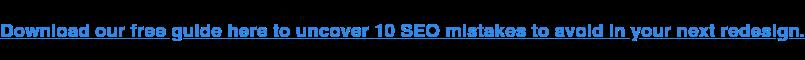 Scarica qui la nostra guida gratuita per scoprire 10 errori SEO da evitare nella prossima riprogettazione.