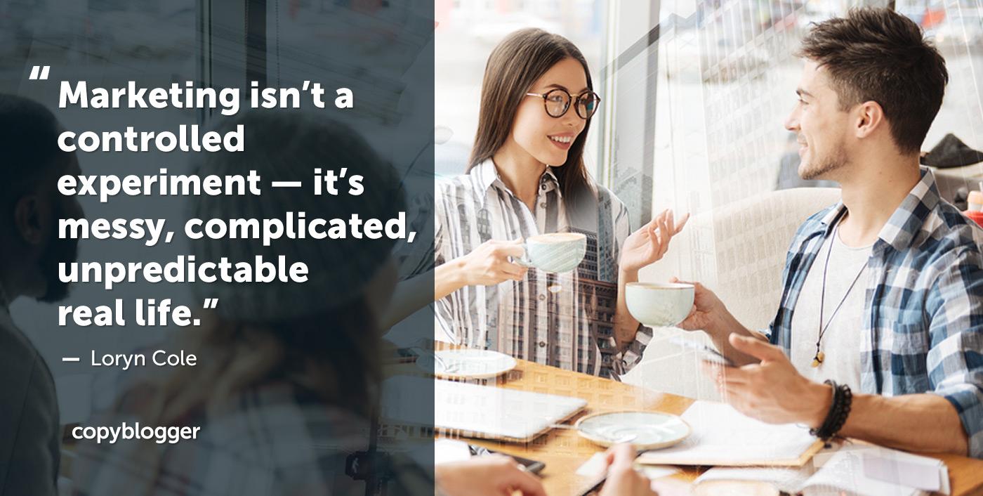 Il marketing non è un esperimento controllato: è una vita reale complicata, complicata e imprevedibile. Loryn Cole