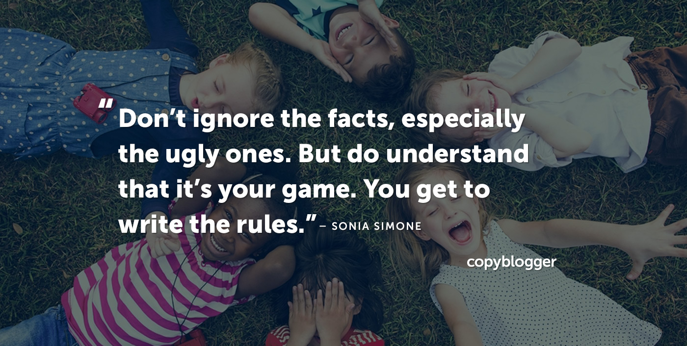 Non ignorare i fatti, specialmente quelli brutti. Ma capisci che è il tuo gioco. Devi scrivere le regole. Sonia Simone
