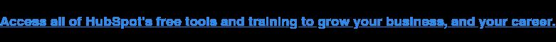 Accedi a tutti gli strumenti e alla formazione gratuiti di HubSpot per far crescere la tua attività e la tua carriera.
