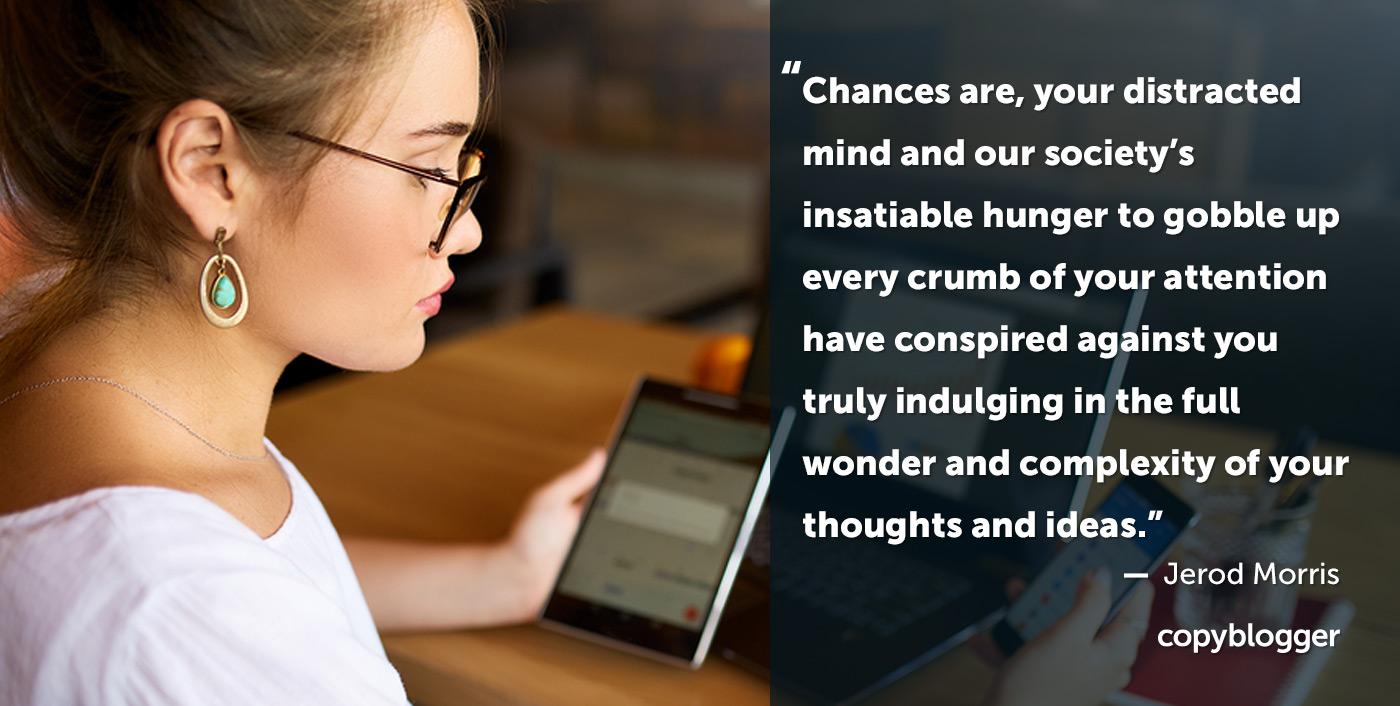 È probabile che la tua mente distratta e l'insaziabile fame della nostra società di divorare ogni briciola della tua attenzione abbiano cospirato contro di te, concedendoti veramente la meraviglia e la complessità dei tuoi pensieri e delle tue idee. - Jerod Morris