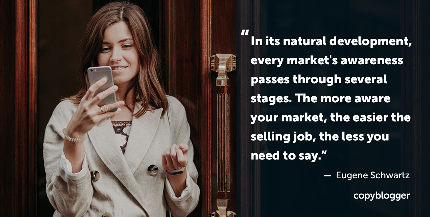 Nel suo sviluppo naturale, la consapevolezza di ogni mercato passa attraverso diverse fasi. Più il tuo mercato è consapevole, più facile è il lavoro di vendita, meno hai bisogno di dirlo. - Eugene Schwartz
