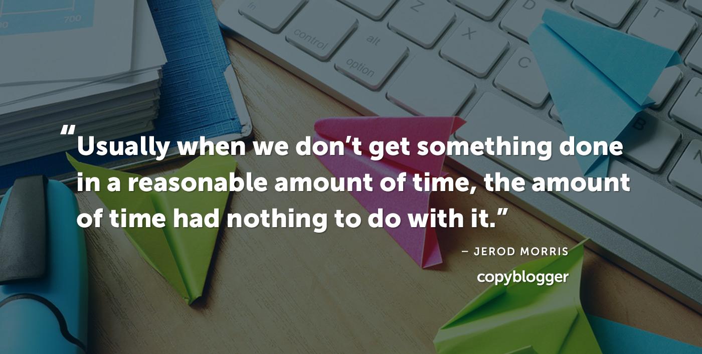 Di solito quando non facciamo qualcosa in un tempo ragionevole, la quantità di tempo non ha nulla a che fare con esso. - Jerod Morris