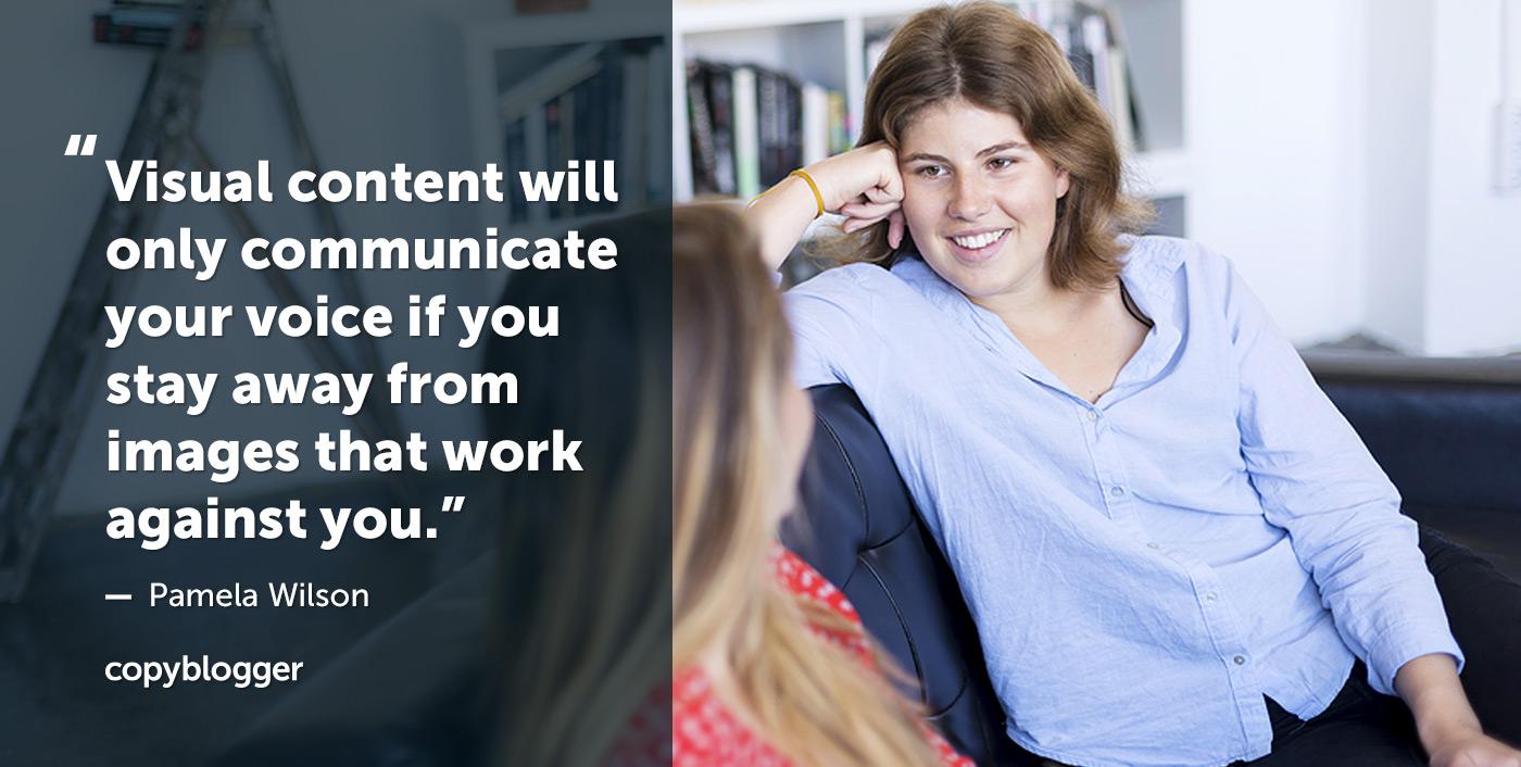 I contenuti visivi comunicheranno solo la tua voce se rimani lontano dalle immagini che funzionano contro di te. - Pamela Wilson