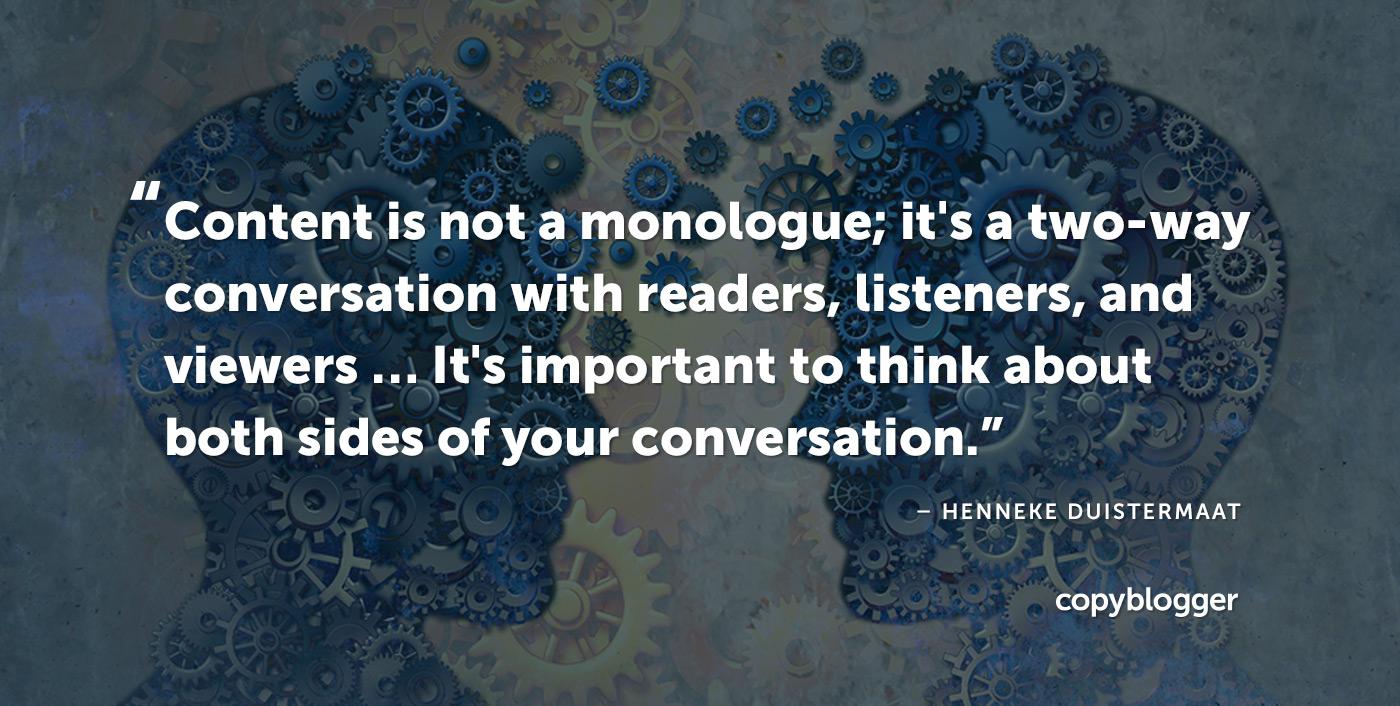 Il contenuto non è un monologo, è una conversazione bidirezionale con lettori, ascoltatori e spettatori ... È importante pensare a entrambi i lati della conversazione. - Henneke Duistermaat