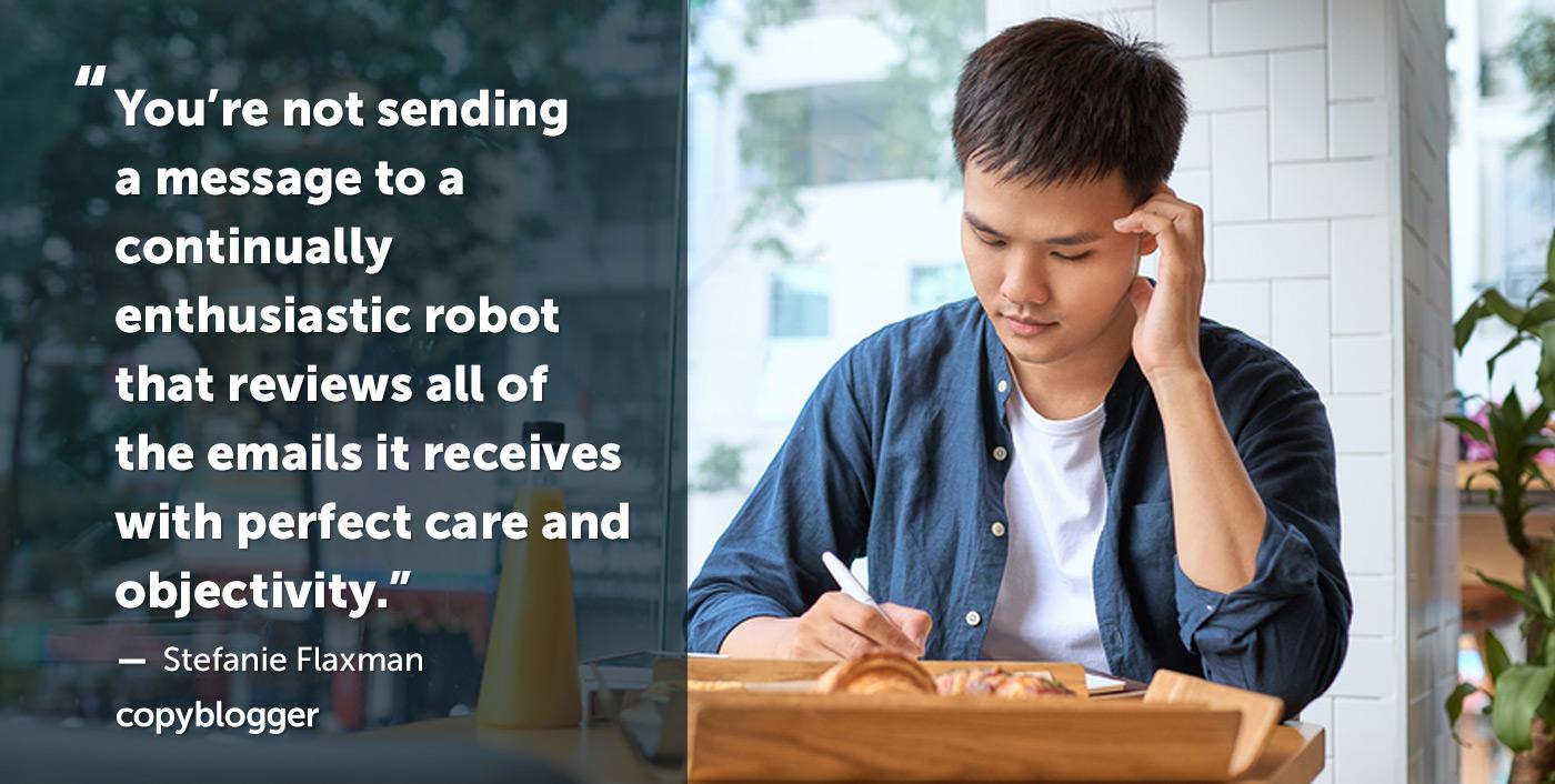 Non stai inviando un messaggio a un robot continuamente entusiasta che rivede tutte le e-mail che riceve con perfetta cura e obiettività. - Stefanie Flaxman