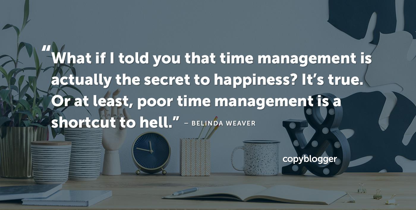 E se ti dicessi che la gestione del tempo è in realtà il segreto della felicità? È vero. O almeno, la cattiva gestione del tempo è una scorciatoia per l'inferno. - Belinda Weaver