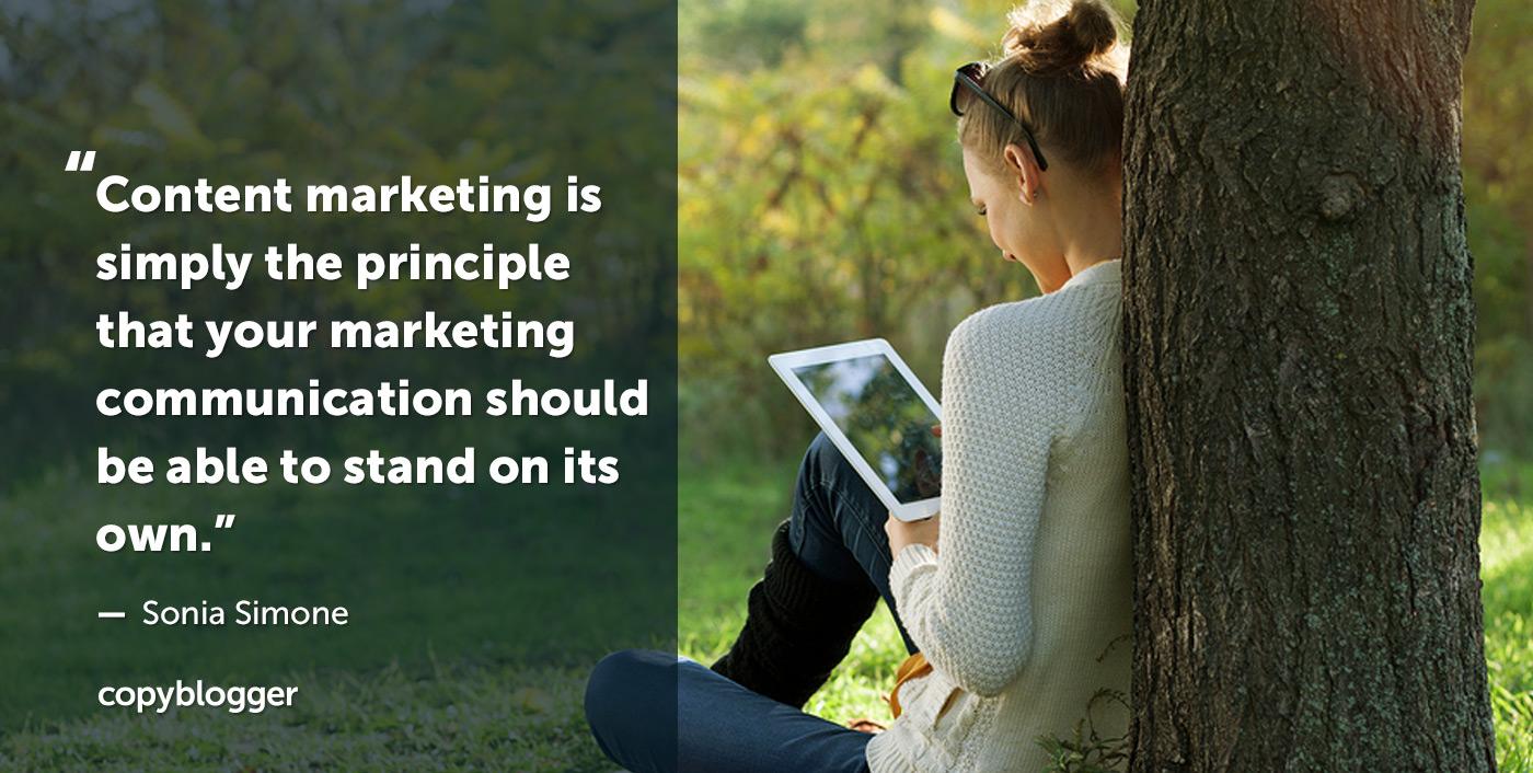 Il content marketing è semplicemente il principio che la tua comunicazione di marketing dovrebbe essere in grado di reggersi da sola. - Sonia Simone