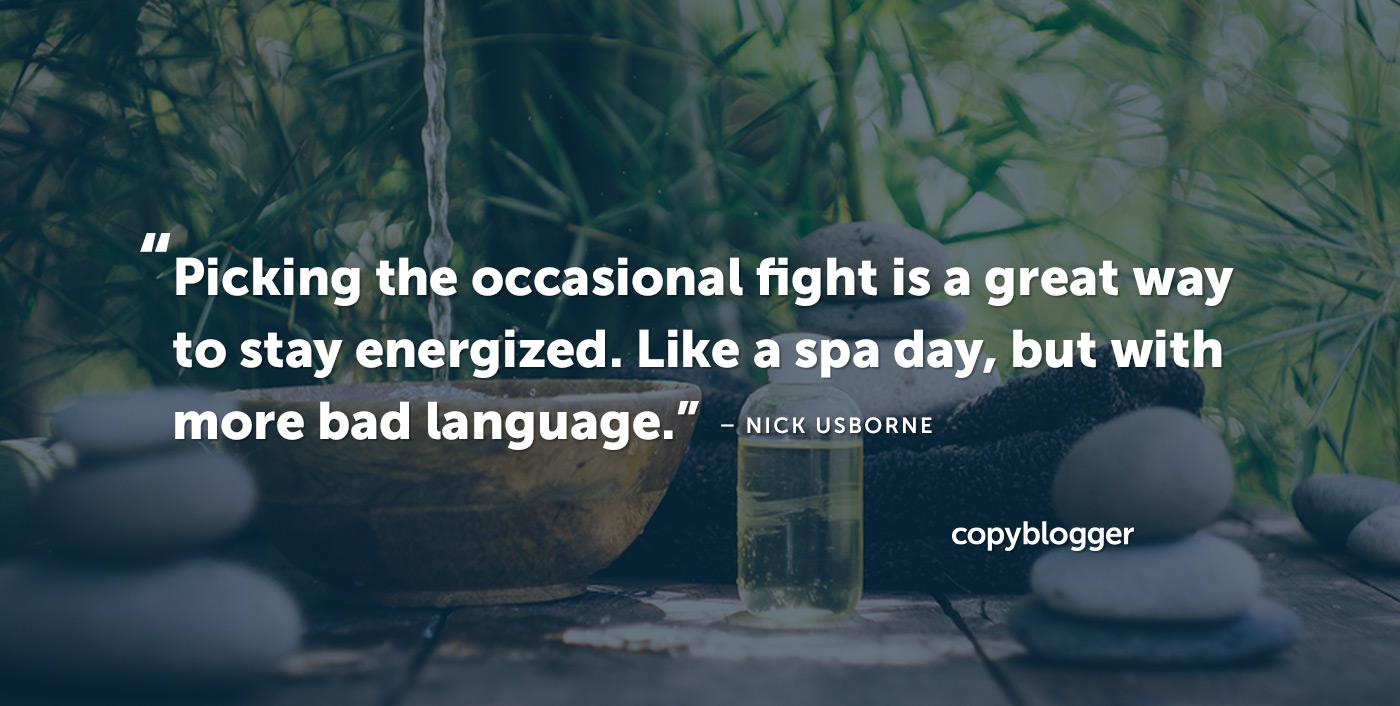 Scegliere la lotta occasionale è un ottimo modo per rimanere energizzati. Come un giorno di spa, ma con un linguaggio più cattivo. - Nick Usborne