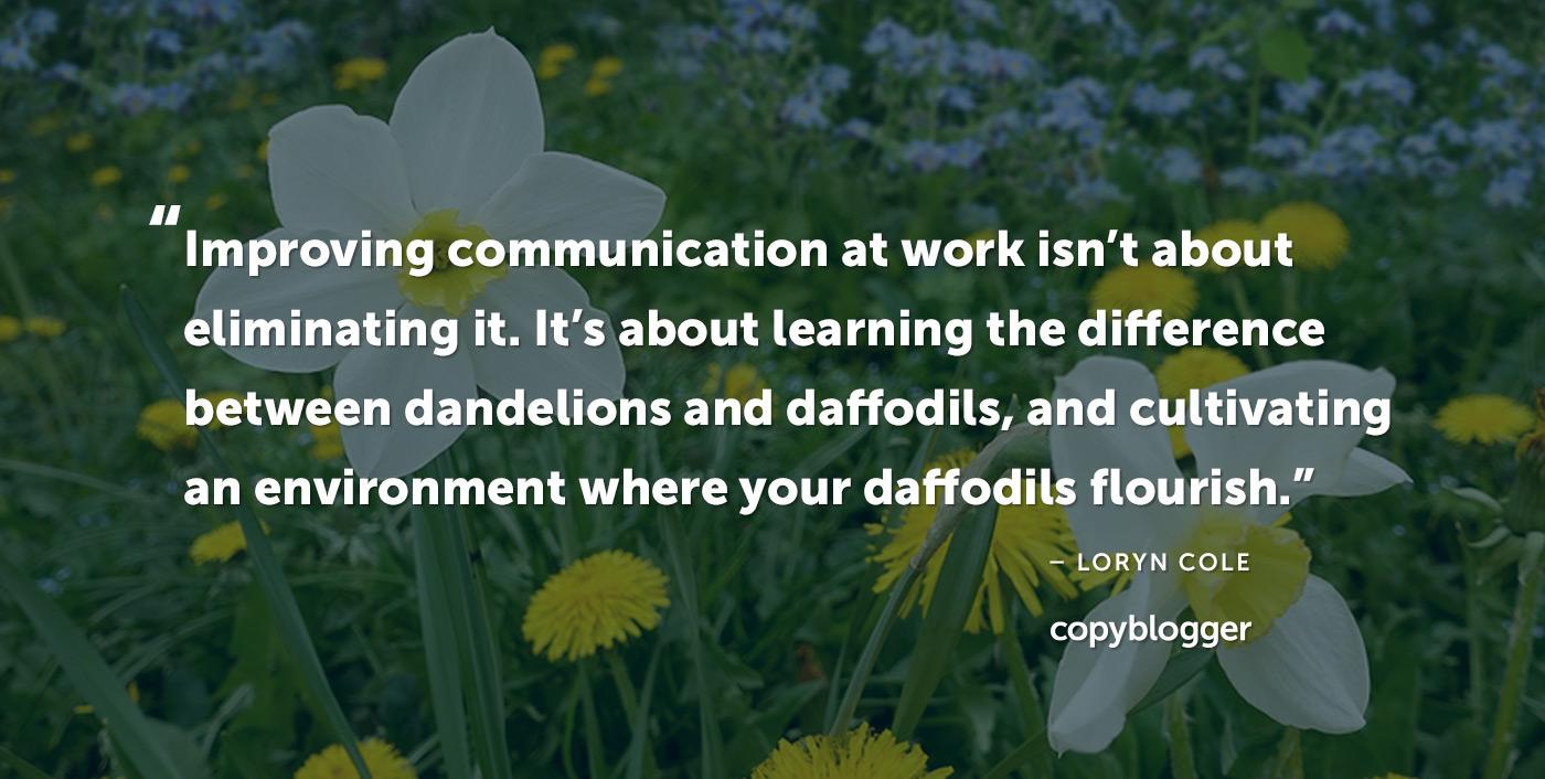 Migliorare la comunicazione al lavoro non significa eliminarla. Si tratta di imparare la differenza tra denti di leone e narcisi e coltivare un ambiente in cui prosperano i tuoi narcisi. - Loryn Cole