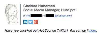 "Esempio di firma email professionale di Chelsea Hunersen ""width ="" 394 ""height ="" 136 ""srcset ="" https://blog.hubspot.com/hs-fs/hubfs/chelsea-hunersen-email-signature.png?width=197&height = 68 & name = chelsea-hunersen-email-signature.png 197w, https://blog.hubspot.com/hs-fs/hubfs/chelsea-hunersen-email-signature.png?width=394&height=136&name=chelsea-hunersen- email-signature.png 394w, https://blog.hubspot.com/hs-fs/hubfs/chelsea-hunersen-email-signature.png?width=591&height=204&name=chelsea-hunersen-email-signature.png 591w, https://blog.hubspot.com/hs-fs/hubfs/chelsea-hunersen-email-signature.png?width=788&height=272&name=chelsea-hunersen-email-signature.png 788w, https: //blog.hubspot .com / hs-fs / hubfs / chelsea-hunersen-email-signature.png? width = 985 & height = 340 & name = chelsea-hunersen-email-signature.png 985w, https://blog.hubspot.com/hs-fs/ hubfs / chelsea-hunersen-email-signature.png? width = 1182 & height = 408 & name = chelsea-hunersen-email-signature.png 1182w ""sizes ="" (larghezza massima: 394 px) 100vw, 394 px"