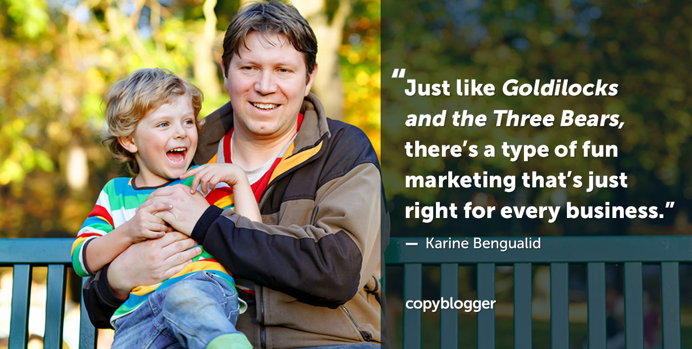 Proprio come Goldilocks e Three Bears, c'è un tipo di marketing divertente che è giusto per ogni azienda. - Karine Bengualid