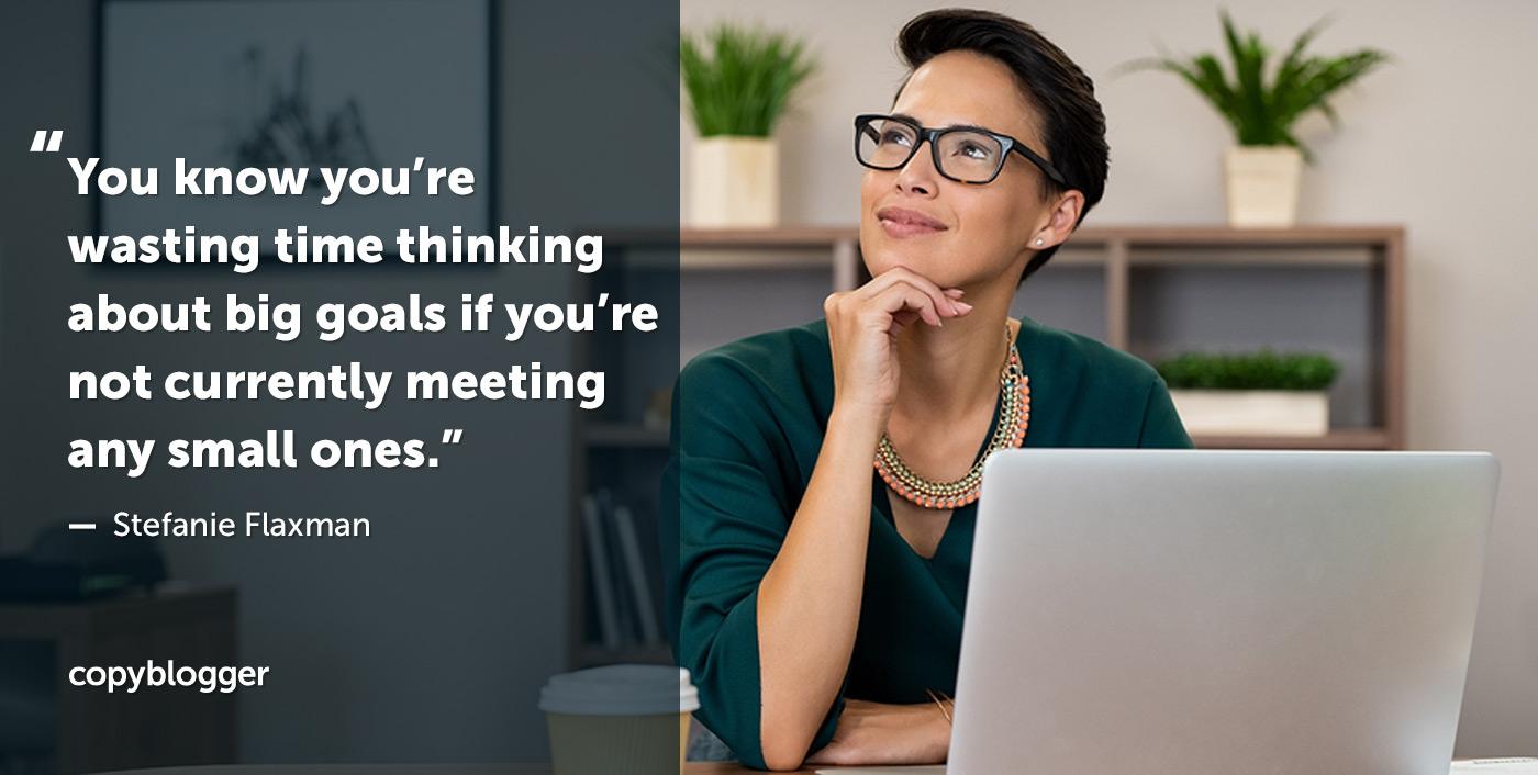 Sai che stai perdendo tempo a pensare a grandi obiettivi se al momento non incontri nessuno di quelli piccoli. - Stefanie Flaxman