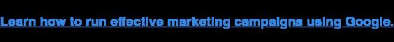 Scopri come eseguire campagne di marketing efficaci utilizzando Google.