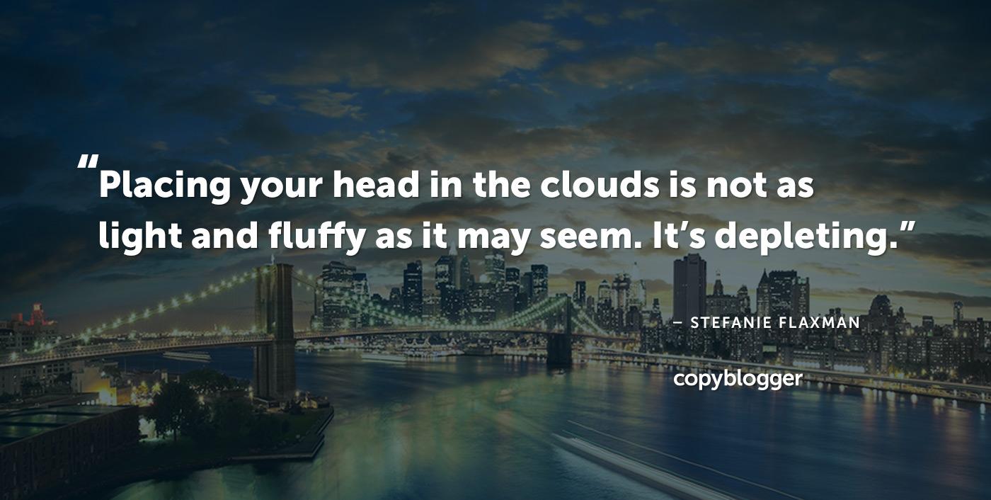 Posizionare la testa tra le nuvole non è così leggero e soffice come potrebbe sembrare. Sta esaurendo. - Stefanie Flaxman