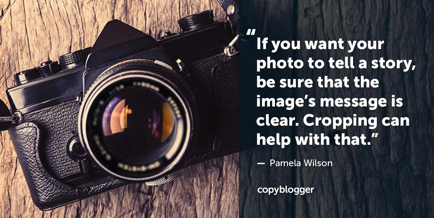 Se vuoi che la tua foto racconti una storia, assicurati che il messaggio dell'immagine sia chiaro. Ritagliare può aiutare con quello. - Pamela Wilson