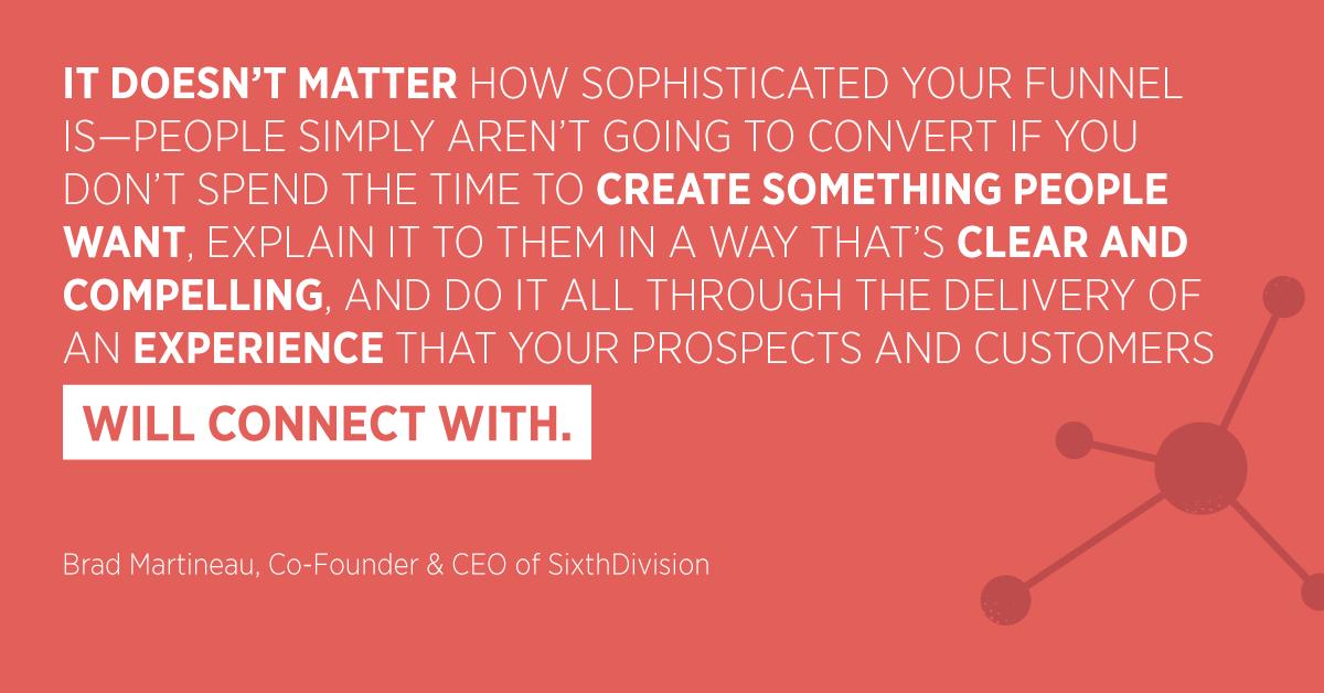 """""""Non importa quanto sia sofisticata la tua canalizzazione: le persone semplicemente non si convertiranno se non trascorri il tempo per creare qualcosa che la gente desidera, spiegaglielo in un modo chiaro e avvincente, e fai tutto attraverso la consegna di un'esperienza con cui i tuoi potenziali clienti e clienti si collegheranno. """"Brad Martineau, Co-Founder e CEO di SixthDivision"""