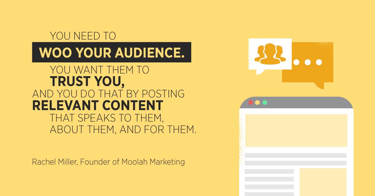 """""""Devi stupire il tuo pubblico. Vuoi che si fidino di te, e lo fai pubblicando contenuti pertinenti che parlano loro, di loro e per loro. """"Rachel Miller, fondatrice di Moolah Marketing"""