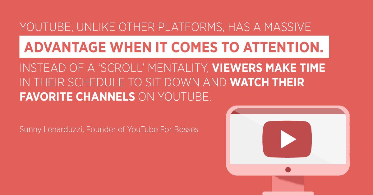 """""""YouTube, a differenza di altre piattaforme, ha un enorme vantaggio in termini di attenzione. Invece di una mentalità """"scroll"""", gli spettatori trovano il tempo nel loro programma di sedersi e guardare i loro canali preferiti su YouTube. """"Sunny Lenarduzzi, fondatore di YouTube For Bosses"""