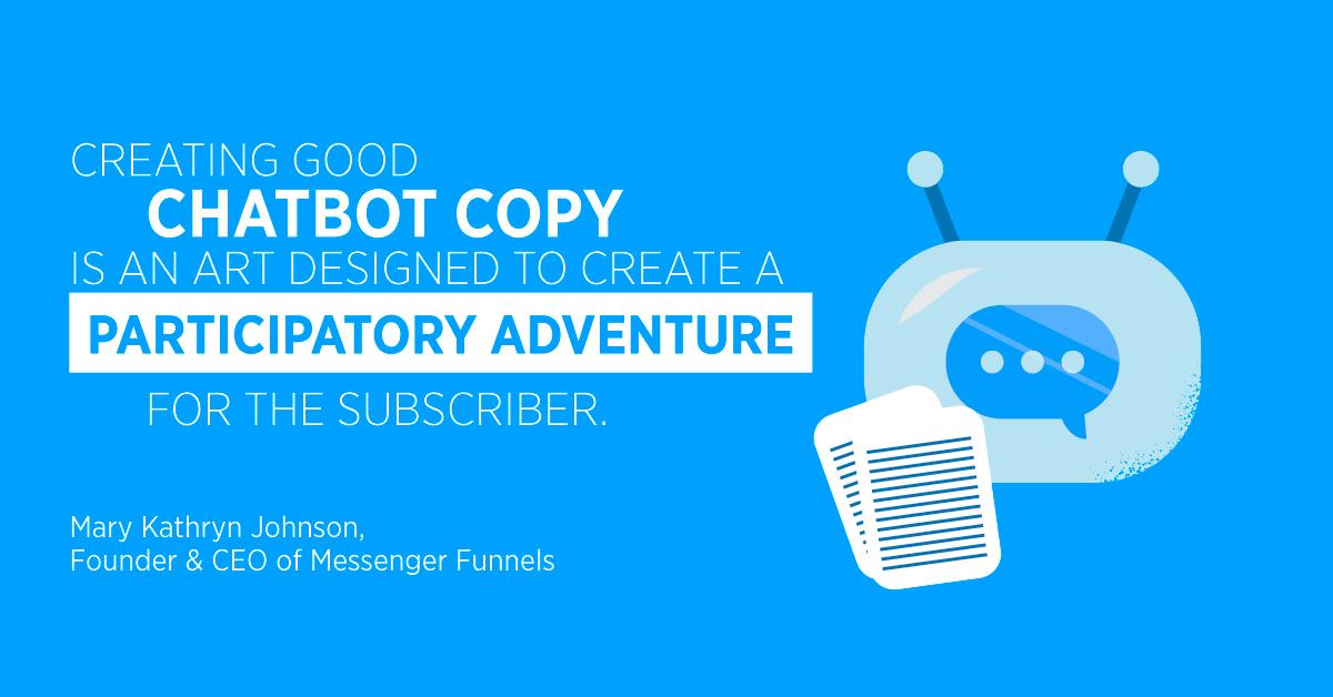 """""""Creare una buona copia di chatbot è un'arte progettata per creare un'avventura partecipativa per l'abbonato."""" Mary Kathryn Johnson, fondatrice e CEO di Messenger Funnels"""