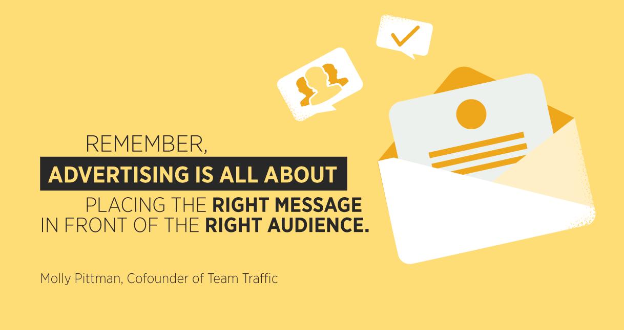 """""""Ricorda, la pubblicità consiste nel mettere il messaggio giusto davanti al pubblico giusto."""" Molly Pittman, Cofounder di Team Traffic"""