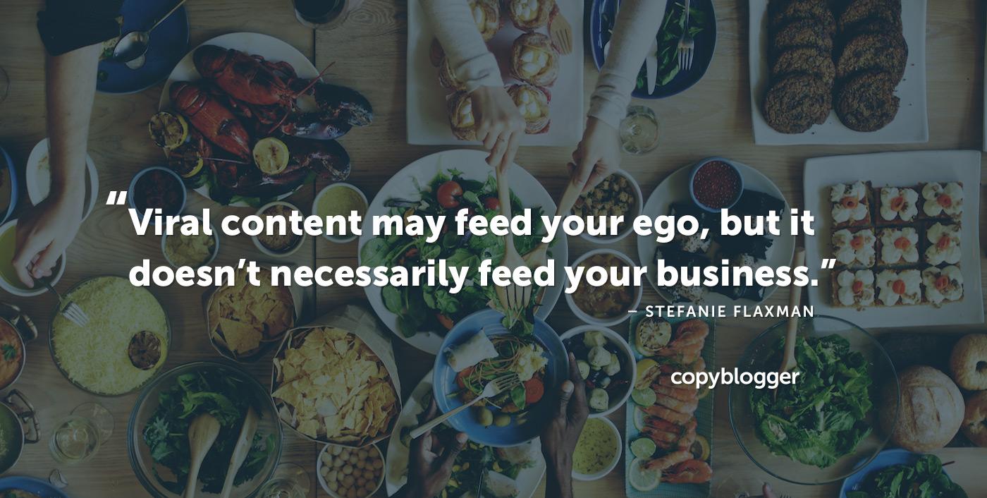 Il contenuto virale può nutrire il tuo ego, ma non alimenta necessariamente il tuo business. - Stefanie Flaxman