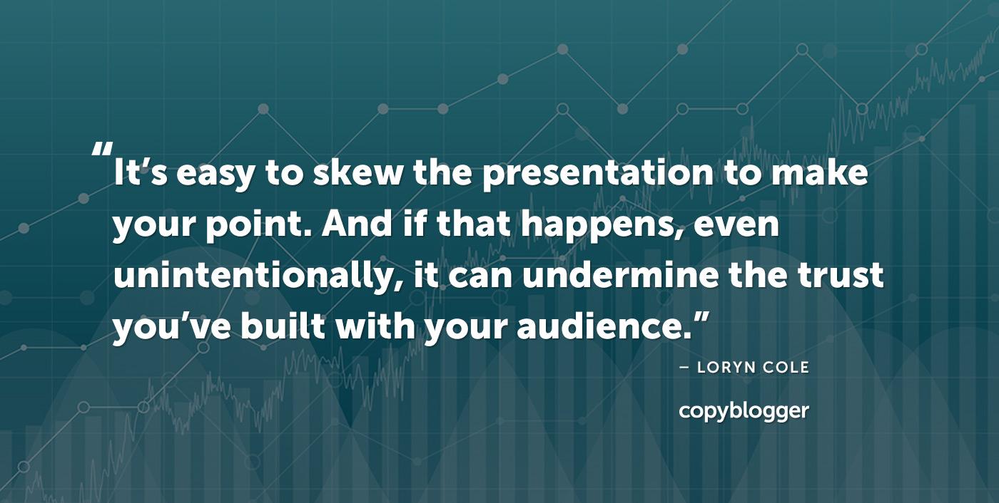 È facile inclinare la presentazione per esprimere il tuo punto di vista. E se ciò accade, anche involontariamente, può minare la fiducia che hai costruito con il tuo pubblico. - Loryn Cole