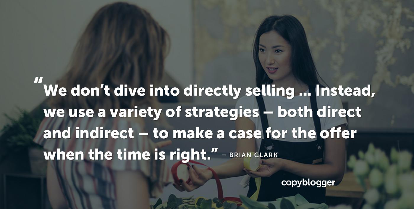Non ci addentriamo nella vendita diretta ... Invece, usiamo una varietà di strategie - sia dirette che indirette - per motivare l'offerta quando è il momento giusto. - Brian Clark