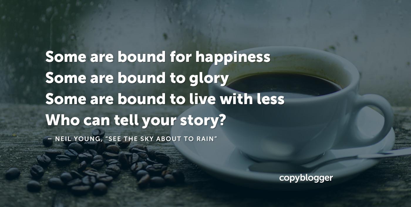Alcuni sono destinati alla felicità Alcuni sono legati alla gloria Alcuni sono tenuti a vivere con meno Chi può raccontare la tua storia? - Neil Young,