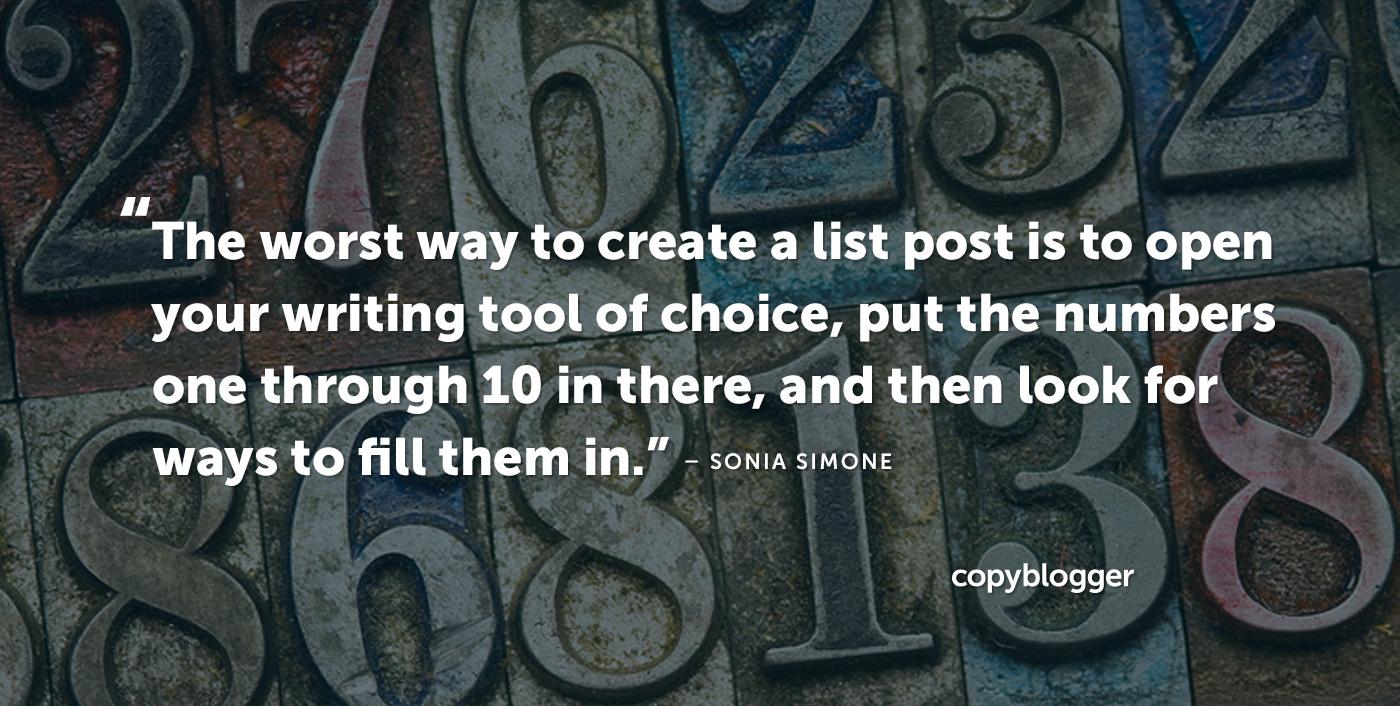 Il modo peggiore per creare un post di elenco è aprire il tuo strumento di scrittura preferito, inserire i numeri da 1 a 10 e cercare i modi per riempirli. - Sonia Simone