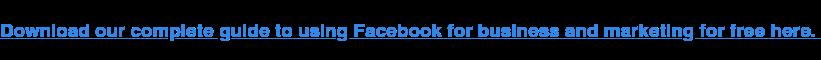 Scarica qui la nostra guida completa per l'utilizzo di Facebook per affari e marketing gratuitamente.