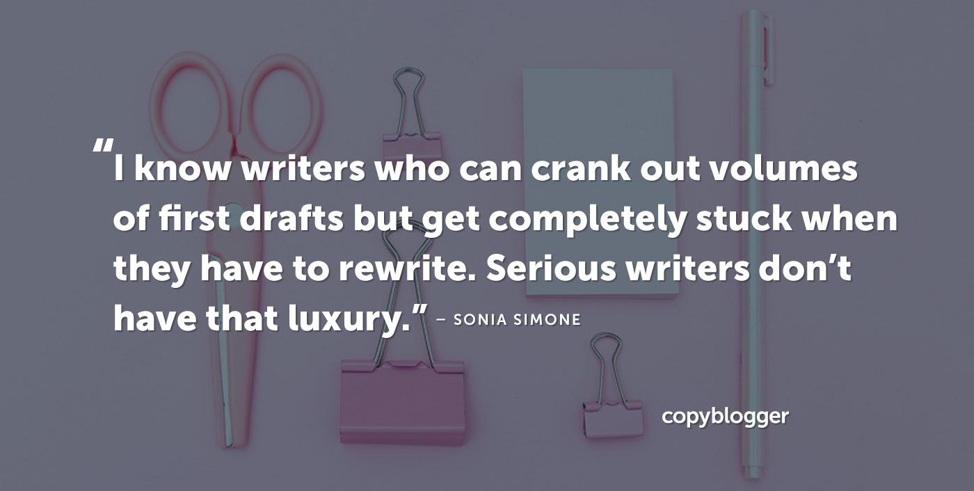 Conosco scrittori che possono tirare fuori volumi di prime bozze ma rimanere completamente bloccati quando devono riscrivere. Gli scrittori seri non hanno quel lusso. - Sonia Simone