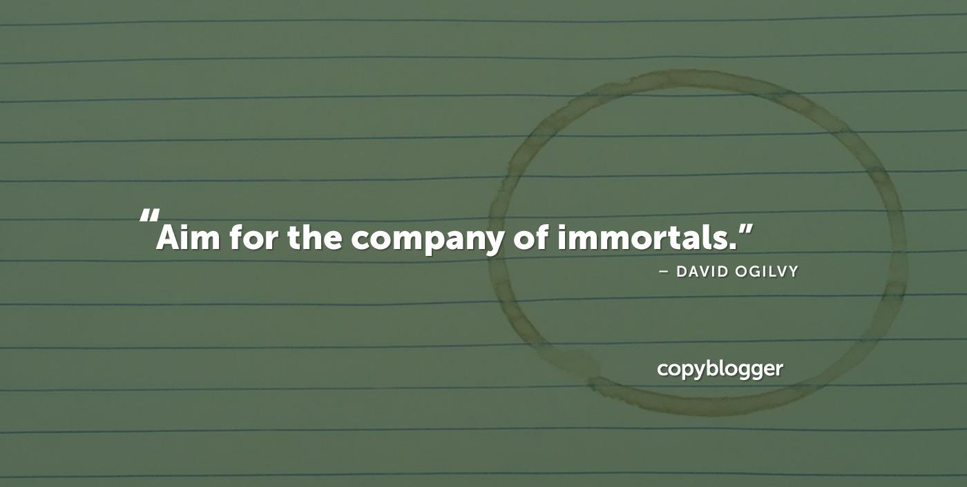 Punta alla compagnia degli immortali. - David Ogilvy
