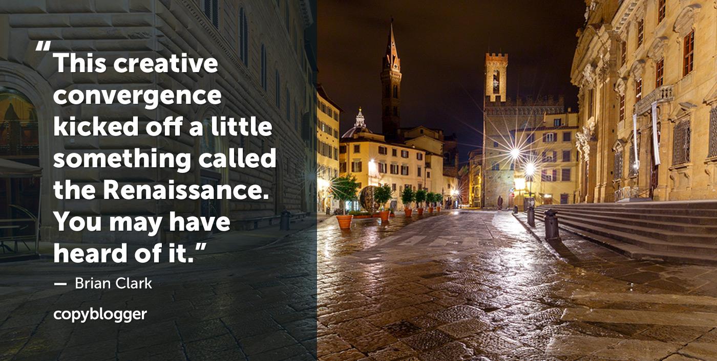 Questa convergenza creativa ha dato il via a qualcosa che si chiama Rinascimento. Potresti averne sentito parlare. - Brian Clark