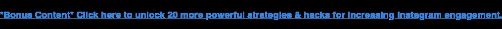 * Contenuto bonus * Fai clic qui per sbloccare 20 strategie e hack più potenti per aumentare il coinvolgimento di Instagram.