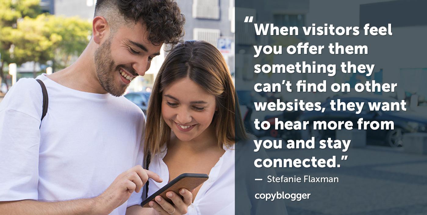 Quando i visitatori sentono che offri loro qualcosa che non riescono a trovare su altri siti Web, vogliono avere più notizie da te e rimanere in contatto. - Stefanie Flaxman