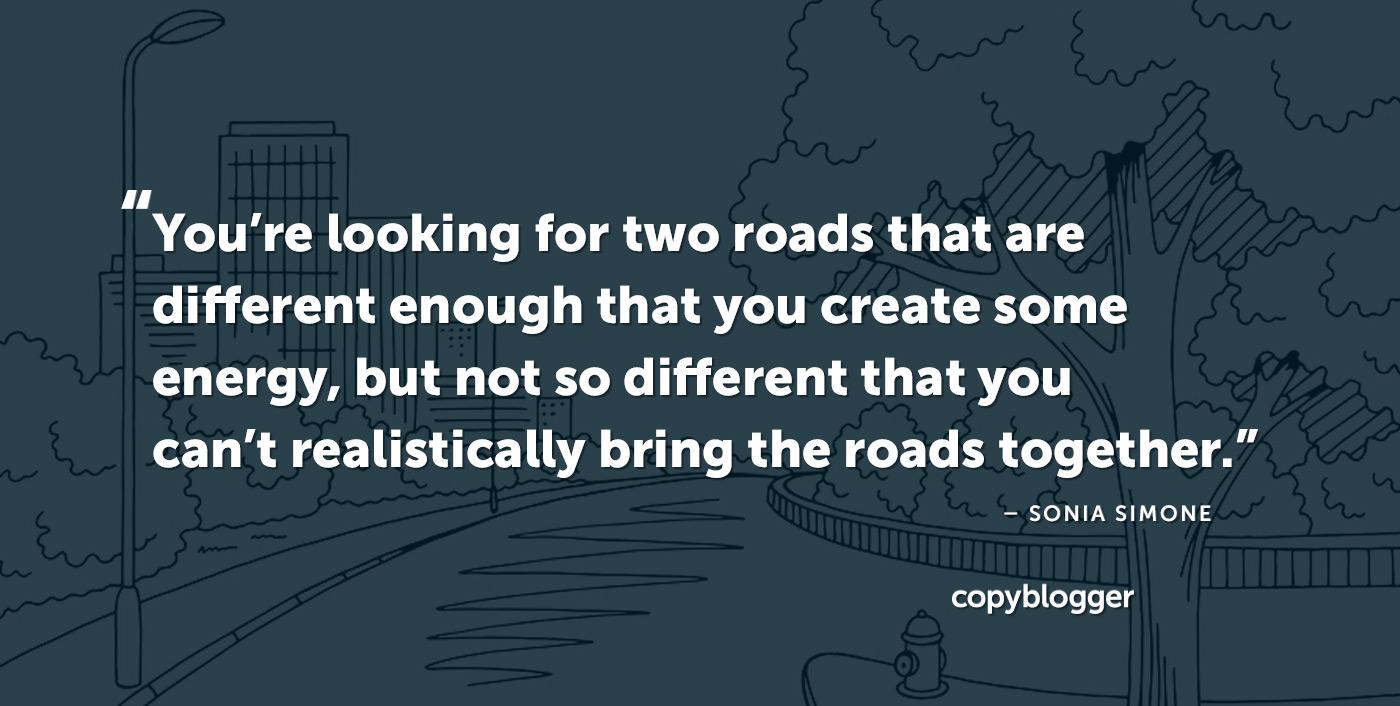Stai cercando due strade abbastanza diverse da creare un po 'di energia, ma non così diverse da non poter realisticamente unire le strade. - Sonia Simone
