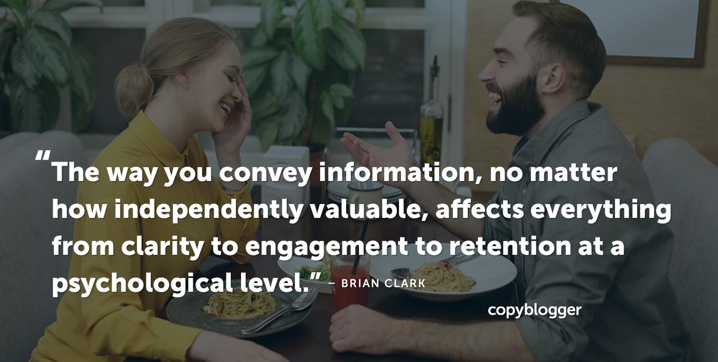 Il modo in cui comunichi informazioni, indipendentemente dal valore indipendente, influisce su tutto, dalla chiarezza all'impegno alla conservazione a livello psicologico. - Brian Clark