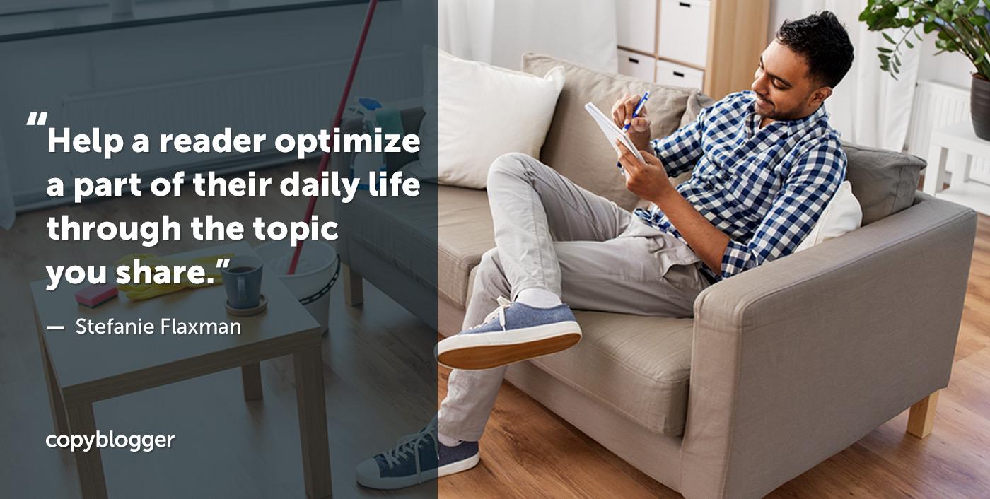 Aiuta un lettore a ottimizzare una parte della sua vita quotidiana attraverso l'argomento che condividi. - Stefanie Flaxman