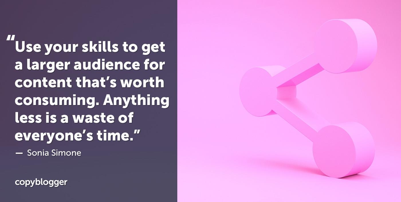 Usa le tue abilità per ottenere un pubblico più vasto per i contenuti che vale la pena consumare. Niente di meno è una perdita del tempo di tutti. - Sonia Simone