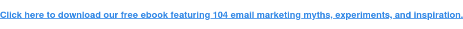 Fai clic qui per scaricare il nostro ebook gratuito contenente 104 miti, esperimenti e ispirazione per l'email marketing.