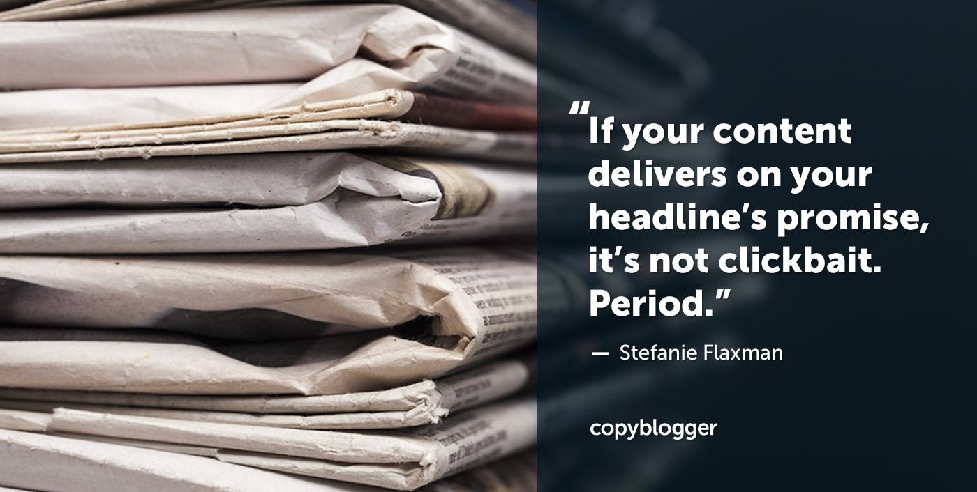 Se i tuoi contenuti mantengono la promessa del titolo, non si tratta di clickbait. Periodo. - Stefanie Flaxman