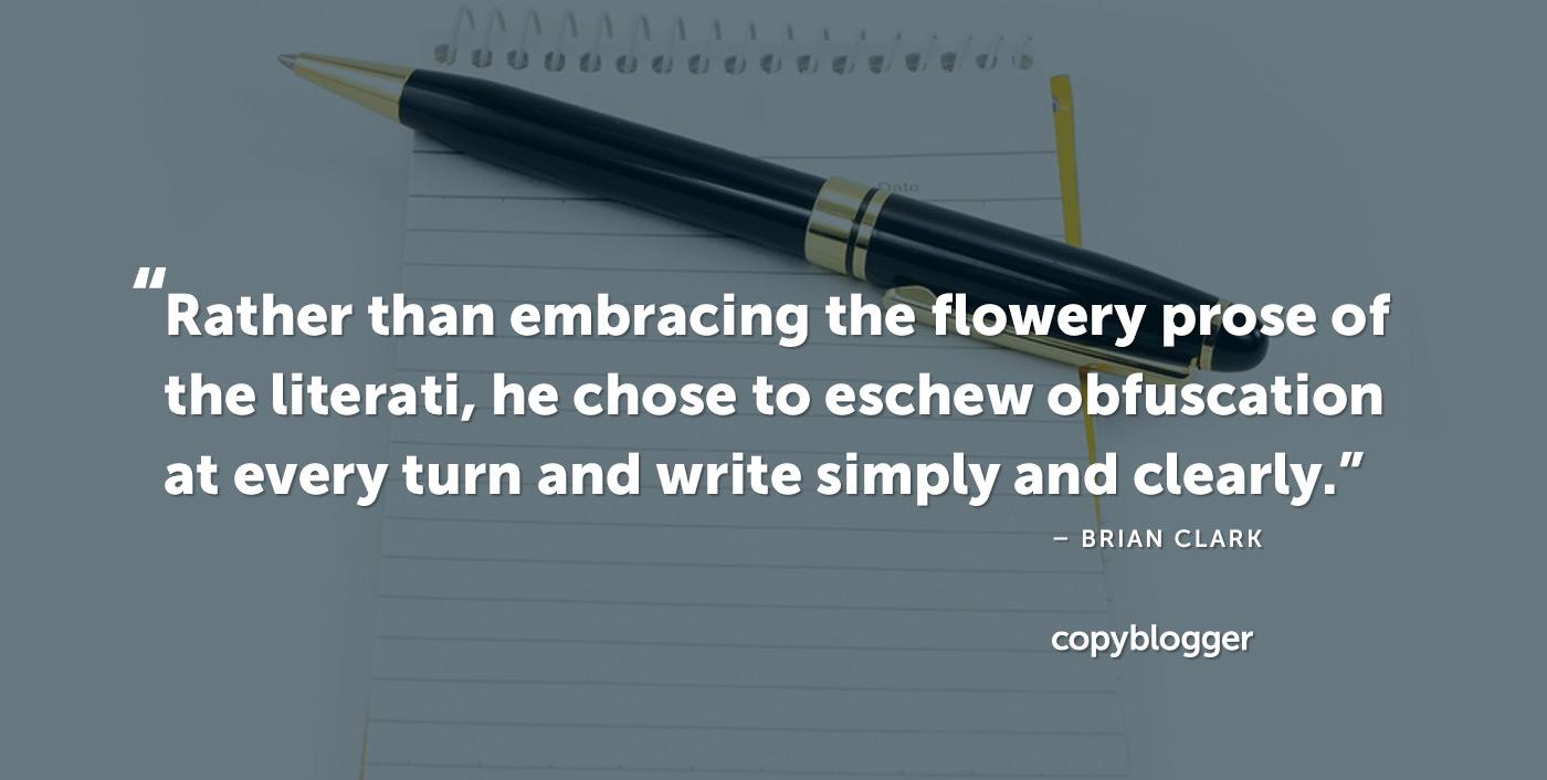 Invece di abbracciare la prosa fiorita dei letterati, ha scelto di evitare l'offuscamento ad ogni turno e di scrivere in modo semplice e chiaro. - Brian Clark