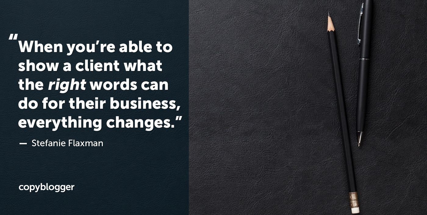 Quando sei in grado di mostrare a un cliente cosa possono fare le parole giuste per la propria attività, tutto cambia. - Stefanie Flaxman