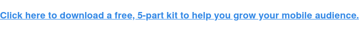 Fai clic qui per scaricare un kit gratuito in 5 parti per aiutarti a far crescere il tuo pubblico mobile.