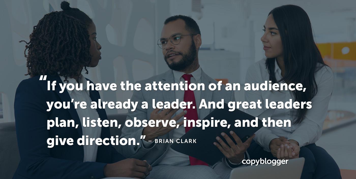 Se hai l'attenzione di un pubblico, sei già un leader. E i grandi leader pianificano, ascoltano, osservano, ispirano e quindi danno una direzione. - Brian Clark