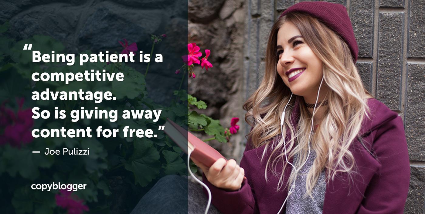 Essere pazienti è un vantaggio competitivo. Quindi sta regalando contenuti gratuitamente. - Joe Pulizzi