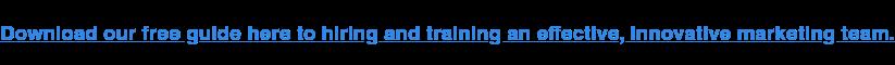 Scarica qui la nostra guida gratuita per assumere e formare un team di marketing efficace e innovativo.